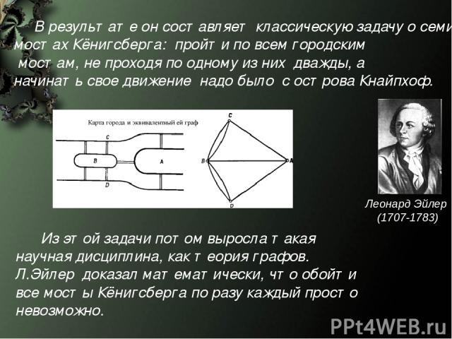 Из этой задачи потом выросла такая научная дисциплина, как теория графов. Л.Эйлер доказал математически, что обойти все мосты Кёнигсберга по разу каждый просто невозможно. В результате он составляет классическую задачу о семи мостах Кёнигсберга: про…