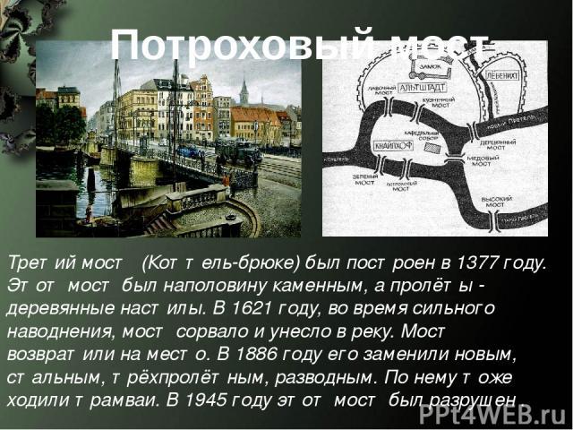 Потроховый мост Третий мост (Коттель-брюке) был построен в 1377 году. Этот мост был наполовину каменным, а пролёты - деревянные настилы. В 1621 году, во время сильного наводнения, мост сорвало и унесло в реку. Мост возвратили на место. В 1886 году е…