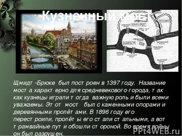 Кузнечный мост Щмидт-Брюке был построен в 1397 году. Название моста характерно для средневекового города, так как кузнецы играли тогда важную роль и были всеми уважаемы. Этот мост был с каменными опорами и деревянными пролётами. В 1896 году его пере…