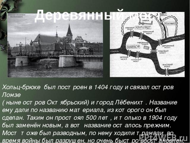 Деревянный мост Хольц-брюке был построен в 1404 году и связал остров Ломзе ( ныне остров Октябрьский) и город Лёбенихт. Название ему дали по названию материала, из которого он был сделан. Таким он простоял 500 лет, и только в 1904 году был заменён н…