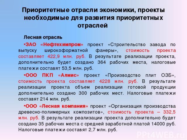 Приоритетные отрасли экономики, проекты необходимые для развития приоритетных отраслей Лесная отрасль ЗАО «Нефтехимпром» проект «Строительство завода по выпуску широкоформатной фанеры», стоимость проекта составляет 422,9 млн. руб. В результате реали…