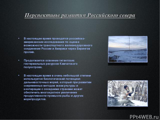 Перспективы развития Российского севера В настоящее время проводятся российско-американские исследования по оценке возможности транспортного железнодорожного соединения России и Америки через Берингов пролив. Продолжается освоение гигантских геотерм…