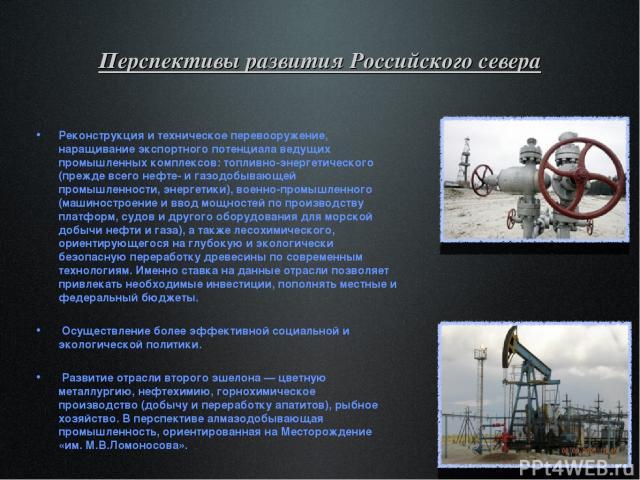 Перспективы развития Российского севера Реконструкция и техническое перевооружение, наращивание экспортного потенциала ведущих промышленных комплексов: топливно-энергетического (прежде всего нефте- и газодобывающей промышленности, энергетики), военн…