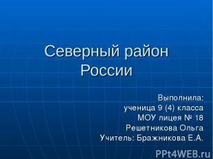 Северный район России Выполнила: ученица 9 (4) класса МОУ лицея № 18 Решетникова