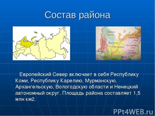 Состав района Европейский Север включает в себя Республику Коми, Республику Карелию, Мурманскую, Архангельскую, Вологодскую области и Ненецкий автономный округ. Площадь района составляет 1,5 млн км2.