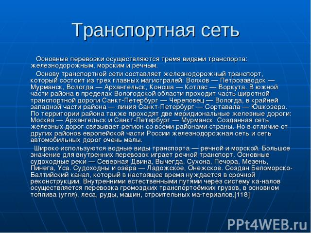 Транспортная сеть Основные перевозки осуществляются тремя видами транспорта: железнодорожным, морским и речным. Основу транспортной сети составляет железнодорожный транспорт, который состоит из трех главных магистралей: Волхов — Петрозаводск — Мурма…