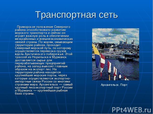 Транспортная сеть Приморское положение Северного района способствовало развитию морского транспорта и сейчас он играет важную роль в обеспечении межрайонных и внешнеэкономических связей страны. По морям, омывающим территорию района, проходит Северны…
