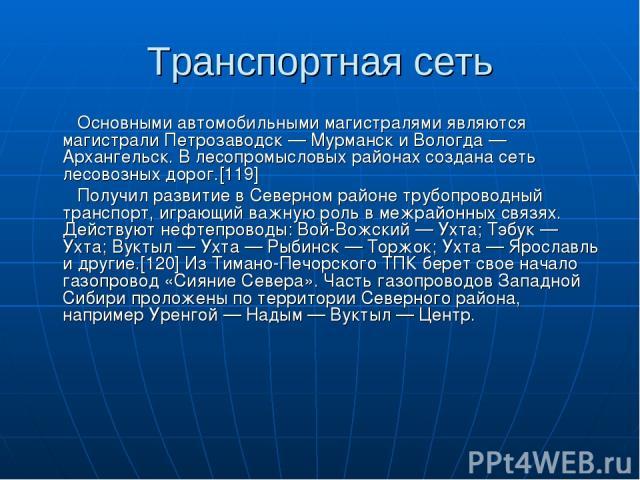 Транспортная сеть Основными автомобильными магистралями являются магистрали Петрозаводск — Мурманск и Вологда — Архангельск. В лесопромысловых районах создана сеть лесовозных дорог.[119] Получил развитие в Северном районе трубопроводный транспорт, и…