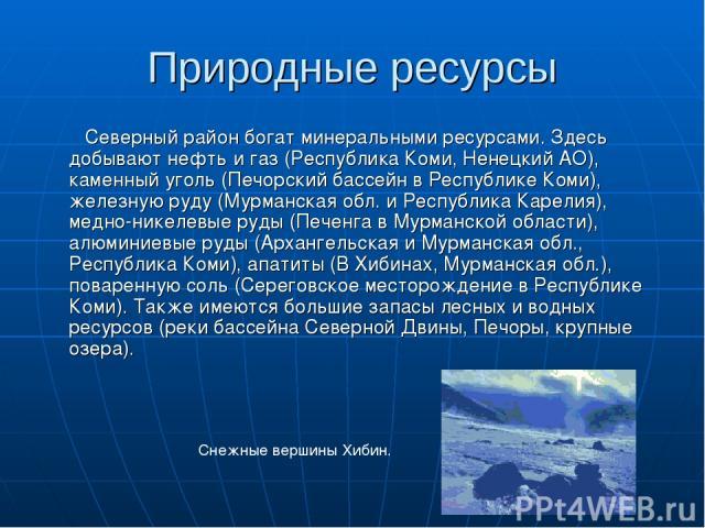Природные ресурсы Северный район богат минеральными ресурсами. Здесь добывают нефть и газ (Республика Коми, Ненецкий АО), каменный уголь (Печорский бассейн в Республике Коми), железную руду (Мурманская обл. и Республика Карелия), медно-никелевые руд…