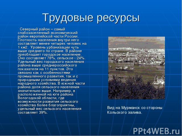 Трудовые ресурсы Северный район – самый слабозаселенный экономический район европейской части России. Плотность населения внутри него составляет менее четырех человек на 1 км2. Уровень урбанизации чуть выше среднего по стране. В районе преобладает г…