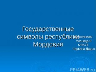 Государственные символы республики Мордовия Выполнила: Ученица 9 класса Чиркина