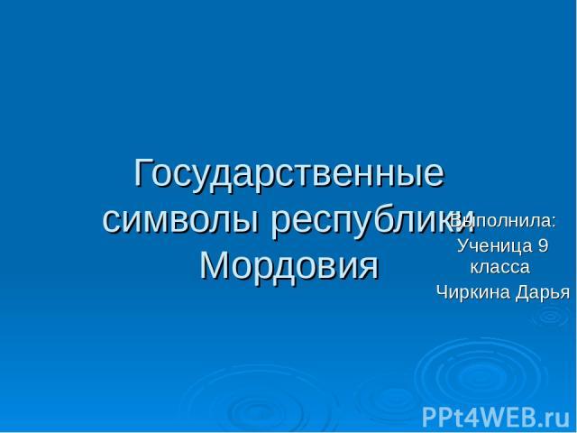 Государственные символы республики Мордовия Выполнила: Ученица 9 класса Чиркина Дарья