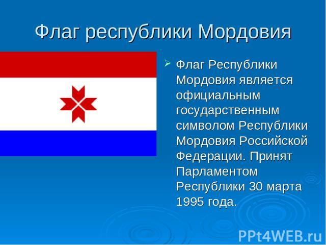 Флаг республики Мордовия Флаг Республики Мордовия является официальным государственным символом Республики Мордовия Российской Федерации. Принят Парламентом Республики 30 марта 1995 года.
