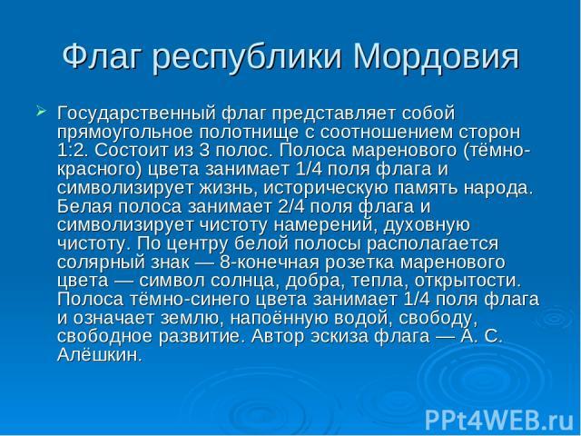 Флаг республики Мордовия Государственный флаг представляет собой прямоугольное полотнище с соотношением сторон 1:2. Состоит из 3 полос. Полоса маренового (тёмно-красного) цвета занимает 1/4 поля флага и символизирует жизнь, историческую память народ…