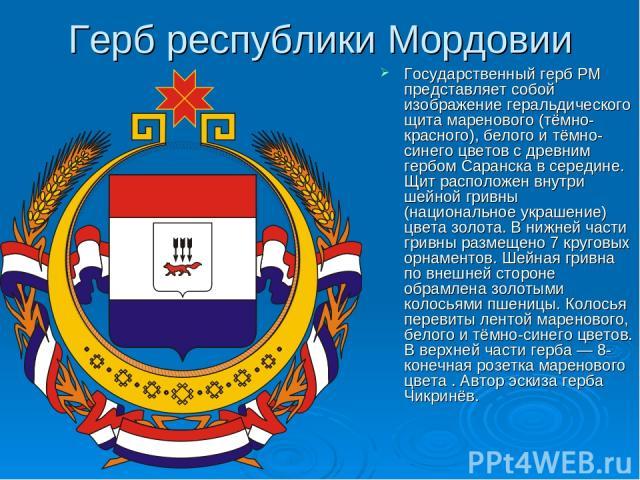 Герб республики Мордовии Государственный герб РМ представляет собой изображение геральдического щита маренового (тёмно-красного), белого и тёмно-синего цветов с древним гербом Саранска в середине. Щит расположен внутри шейной гривны (национальное ук…