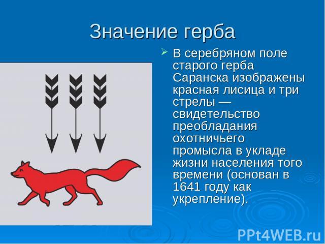 Значение герба В серебряном поле старого герба Саранска изображены красная лисица и три стрелы — свидетельство преобладания охотничьего промысла в укладе жизни населения того времени (основан в 1641 году как укрепление).