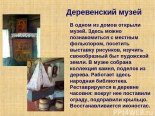 Деревенский музей В одном из домов открыли музей. Здесь можно познакомиться с ме