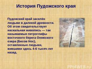 История Пудожского края Пудожский край заселён людьми в далекой древности. Об эт