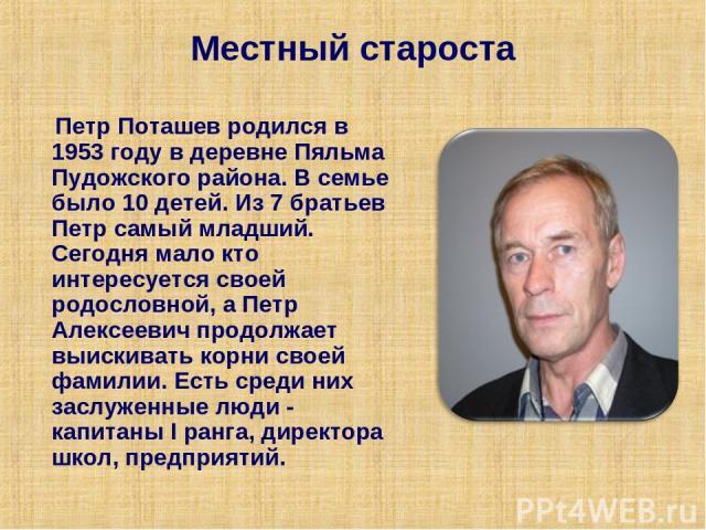 Местный староста Петр Поташев родился в 1953 году в деревне Пяльма Пудожского района. В семье было 10 детей. Из 7 братьев Петр самый младший. Сегодня мало кто интересуется своей родословной, а Петр Алексеевич продолжает выискивать корни своей фамили…