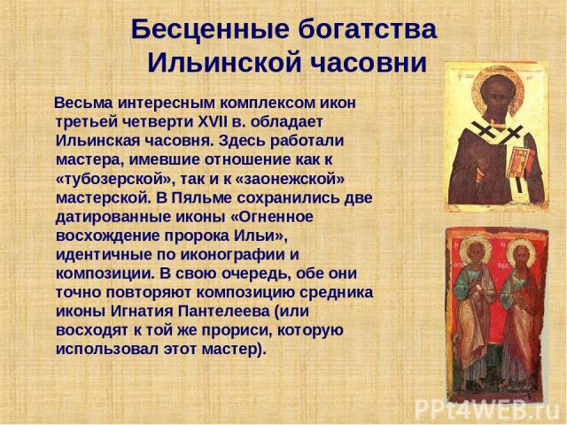 Бесценные богатства Ильинской часовни Весьма интересным комплексом икон третьей четверти XVIIв. обладает Ильинская часовня. Здесь работали мастера, имевшие отношение как к «тубозерской», так и к «заонежской» мастерской. В Пяльме сохранились две дат…