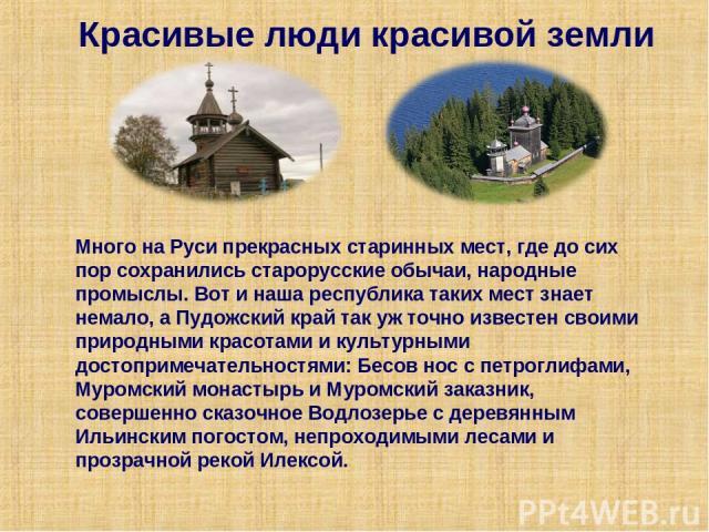 Красивые люди красивой земли Много на Руси прекрасных старинных мест, где до сих пор сохранились старорусские обычаи, народные промыслы. Вот и наша республика таких мест знает немало, а Пудожский край так уж точно известен своими природными красотам…