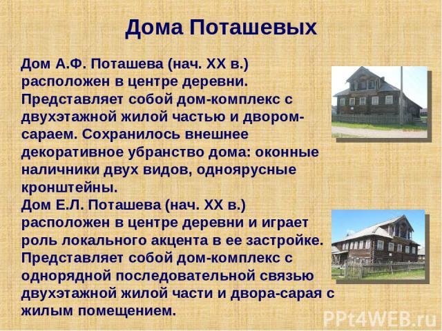 Дома Поташевых Дом А.Ф. Поташева (нач. ХХ в.) расположен в центре деревни. Представляет собой дом-комплекс с двухэтажной жилой частью и двором-сараем. Сохранилось внешнее декоративное убранство дома: оконные наличники двух видов, одноярусные кронште…
