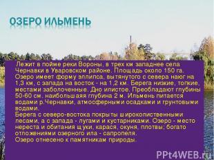 Лежит в пойме реки Вороны, в трех км западнее села Чернавки в Уваровском районе.