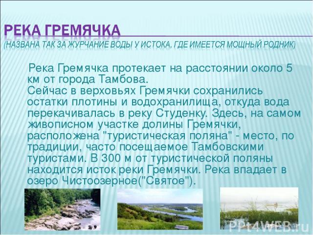 Река Гремячка протекает на расстоянии около 5 км от города Тамбова. Сейчас в верховьях Гремячки сохранились остатки плотины и водохранилища, откуда вода перекачивалась в реку Студенку. Здесь, на самом живописном участке долины Гремячки, расположена …