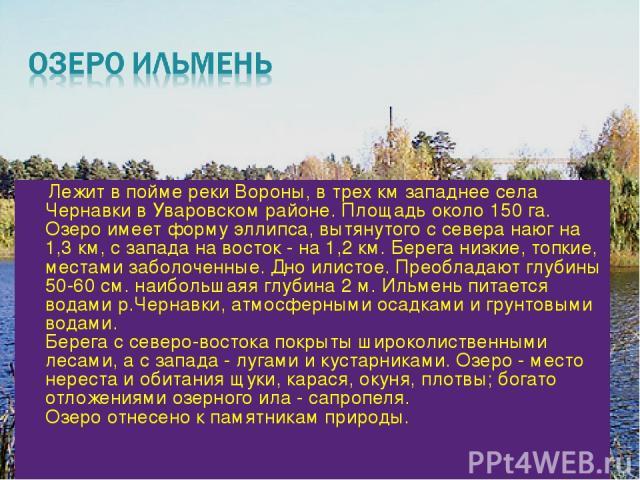 Лежит в пойме реки Вороны, в трех км западнее села Чернавки в Уваровском районе. Площадь около 150 га. Озеро имеет форму эллипса, вытянутого с севера наюг на 1,3 км, с запада на восток - на 1,2 км. Берега низкие, топкие, местами заболоченные. Дно ил…