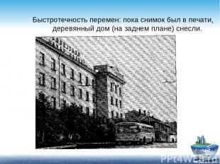 Быстротечность перемен: пока снимок был в печати, деревянный дом (на заднем план