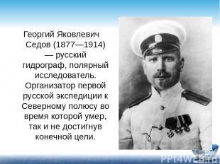 Георгий Яковлевич Седов (1877—1914) — русский гидрограф, полярный исследователь.