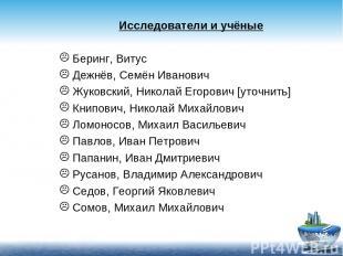 Исследователи и учёные Беринг, Витус Дежнёв, Семён Иванович Жуковский, Николай Е