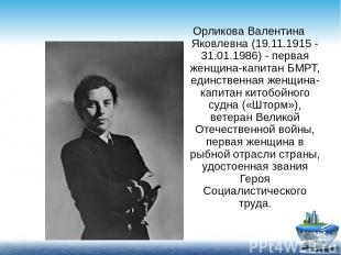 Орликова Валентина Яковлевна (19.11.1915 - 31.01.1986) - первая женщина-капитан