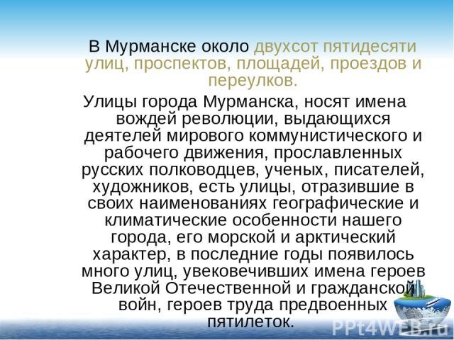 В Мурманске около двухсот пятидесяти улиц, проспектов, площадей, проездов и переулков. Улицы города Мурманска, носят имена вождей революции, выдающихся деятелей мирового коммунистического и рабочего движения, прославленных русских полководцев, учены…