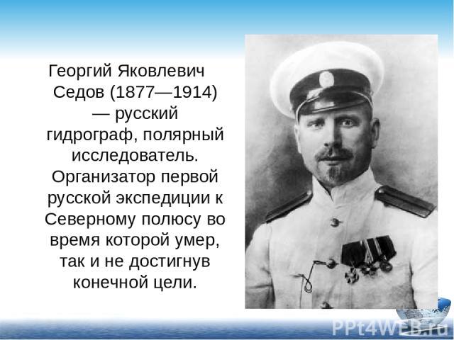 Георгий Яковлевич Седов (1877—1914) — русский гидрограф, полярный исследователь. Организатор первой русской экспедиции к Северному полюсу во время которой умер, так и не достигнув конечной цели.