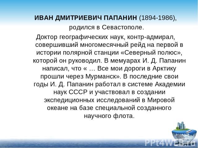 ИВАН ДМИТРИЕВИЧ ПАПАНИН (1894-1986), родился в Севастополе. Доктор географических наук, контр-адмирал, совершивший многомесячный рейд на первой в истории полярной станции «Северный полюс», которой он руководил. В мемуарах И. Д. Папанин написал, что …