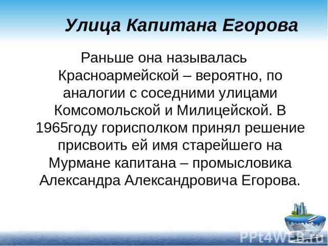 Улица Капитана Егорова Раньше она называлась Красноармейской – вероятно, по аналогии с соседними улицами Комсомольской и Милицейской. В 1965году горисполком принял решение присвоить ей имя старейшего на Мурмане капитана – промысловика Александра Але…