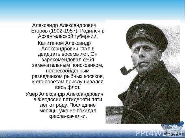 Александр Александрович Егоров (1902-1957). Родился в Архангельской губернии. Капитаном Александр Александрович стал в двадцать восемь лет. Он зарекомендовал себя замечательным поисковиком, непревзойдённым разведчиком рыбных косяков, к его советам п…