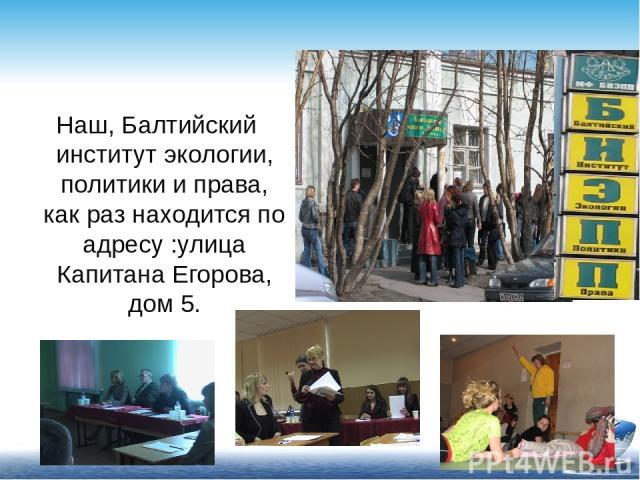 Наш, Балтийский институт экологии, политики и права, как раз находится по адресу :улица Капитана Егорова, дом 5.