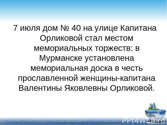 7 июля дом № 40 на улице Капитана Орликовой стал местом мемориальных торжеств: в Мурманске установлена мемориальная доска в честь прославленной женщины-капитана Валентины Яковлевны Орликовой.