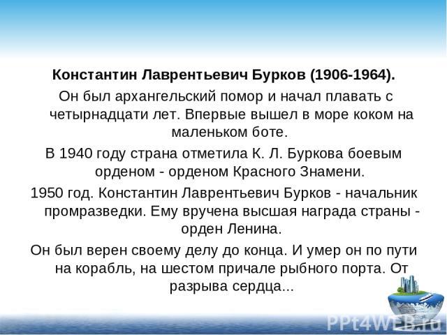Константин Лаврентьевич Бурков (1906-1964). Он был архангельский помор и начал плавать с четырнадцати лет. Впервые вышел в море коком на маленьком боте. В 1940 году страна отметила К. Л. Буркова боевым орденом - орденом Красного Знамени. 1950 год. К…
