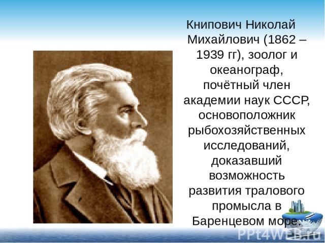 Книпович Николай Михайлович (1862 – 1939 гг), зоолог и океанограф, почётный член академии наук СССР, основоположник рыбохозяйственных исследований, доказавший возможность развития тралового промысла в Баренцевом море.