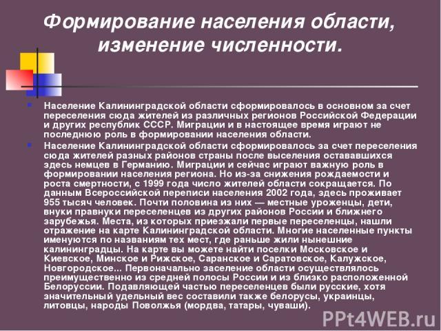 Формирование населения области, изменение численности. Население Калининградской области сформировалось в основном за счет переселения сюда жителей из различных регионов Российской Федерации и других республик СССР. Миграции и в настоящее время игра…