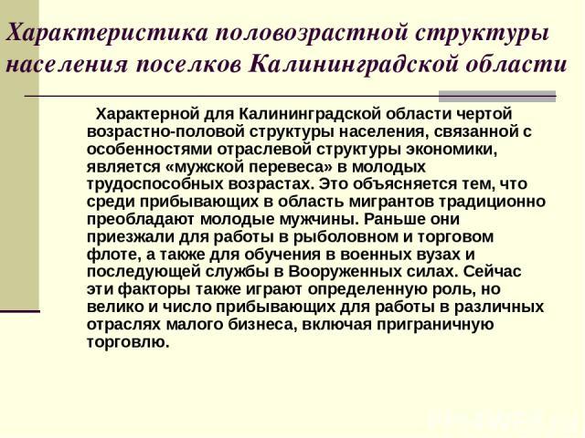 Характеристика половозрастной структуры населения поселков Калининградской области Характерной для Калининградской области чертой возрастно-половой структуры населения, связанной с особенностями отраслевой структуры экономики, является «мужской пере…