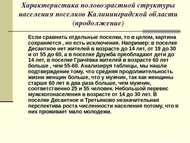 Характеристика половозрастной структуры населения поселков Калининградской области (продолжение) Если сравнить отдельные поселки, то в целом, картина сохраняется , но есть исключения. Например: в поселке Десантное нет жителей в возрасте до 14 лет, о…