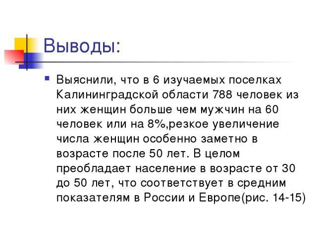 Выводы: Выяснили, что в 6 изучаемых поселках Калининградской области 788 человек из них женщин больше чем мужчин на 60 человек или на 8%,резкое увеличение числа женщин особенно заметно в возрасте после 50 лет. В целом преобладает население в возраст…