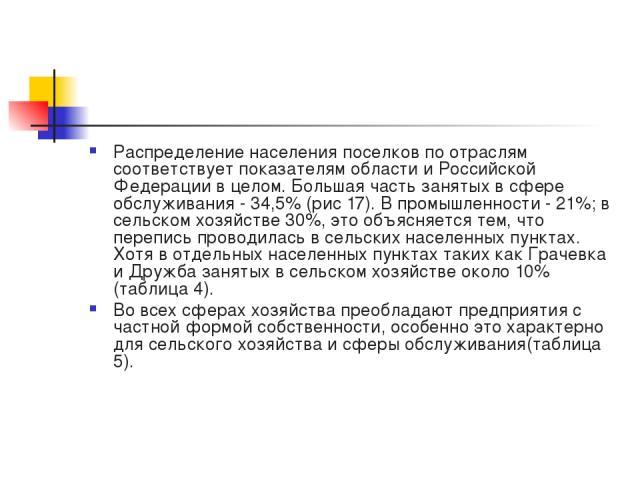 Распределение населения поселков по отраслям соответствует показателям области и Российской Федерации в целом. Большая часть занятых в сфере обслуживания - 34,5% (рис 17). В промышленности - 21%; в сельском хозяйстве 30%, это объясняется тем, что пе…