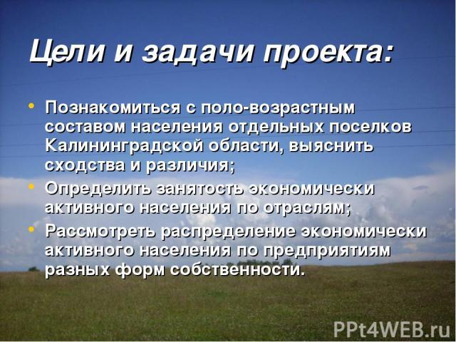 Цели и задачи проекта: Познакомиться с поло-возрастным составом населения отдельных поселков Калининградской области, выяснить сходства и различия; Определить занятость экономически активного населения по отраслям; Рассмотреть распределение экономич…