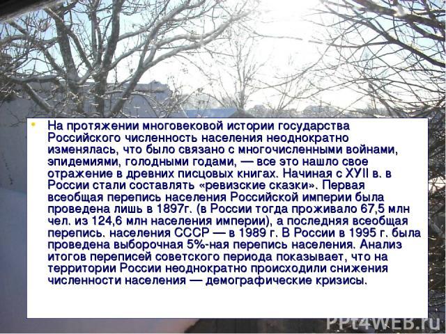 На протяжении многовековой истории государства Российского численность населения неоднократно изменялась, что было связано с многочисленными войнами, эпидемиями, голодными годами, — все это нашло свое отражение в древних писцовых книгах. Начиная с Х…