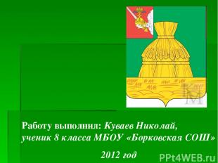 Работу выполнил: Куваев Николай, ученик 8 класса МБОУ «Борковская СОШ» 2012 год